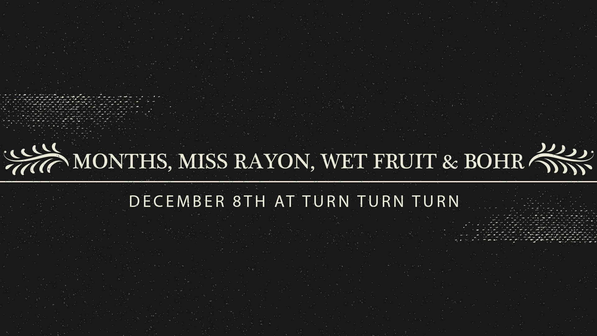 months plays turn turn turn on december 8 with miss rayon, wet fruit, and bohr